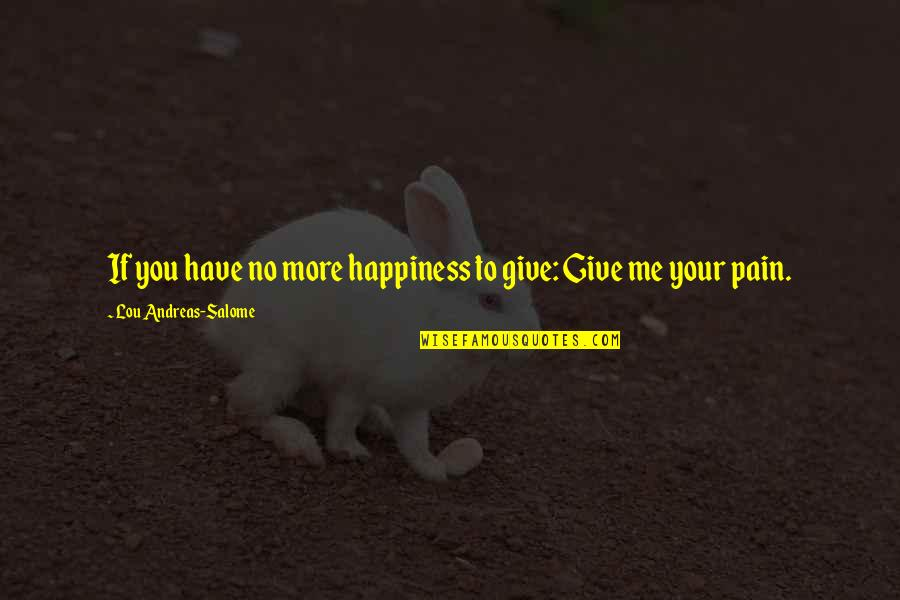 Your Pain Quotes By Lou Andreas-Salome: If you have no more happiness to give:
