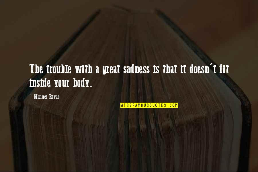 Your Pain Quotes By Manuel Rivas: The trouble with a great sadness is that