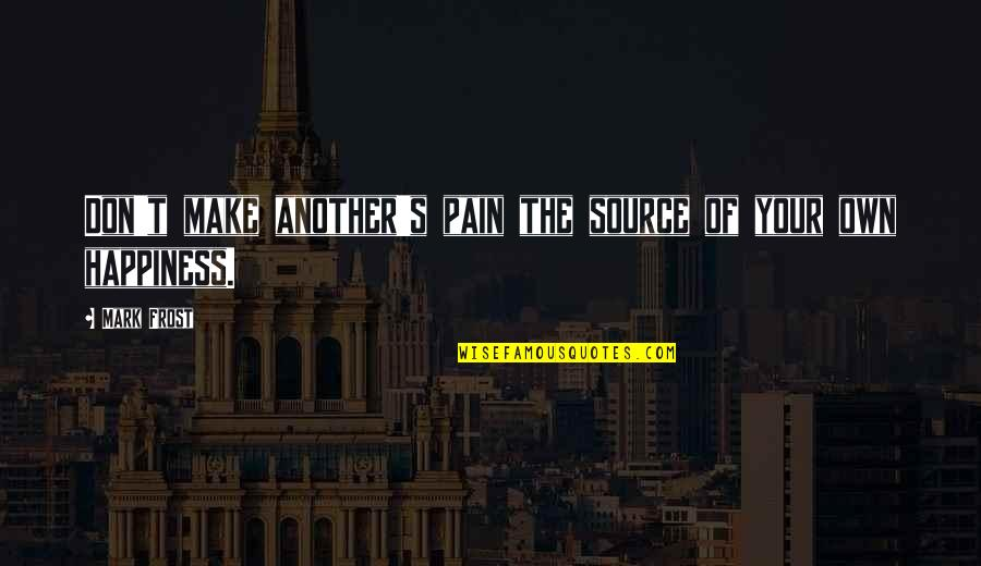 Your Pain Quotes By Mark Frost: Don't make another's pain the source of your
