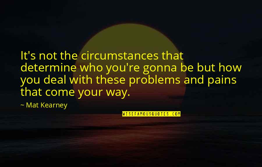 Your Pain Quotes By Mat Kearney: It's not the circumstances that determine who you're