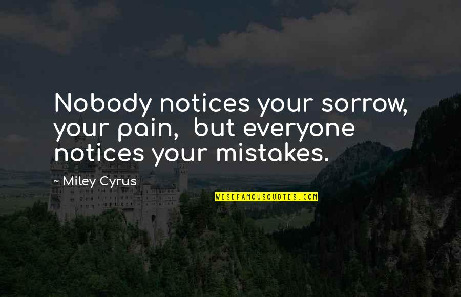 Your Pain Quotes By Miley Cyrus: Nobody notices your sorrow, your pain, but everyone