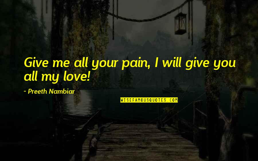 Your Pain Quotes By Preeth Nambiar: Give me all your pain, I will give