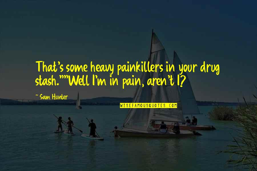 """Your Pain Quotes By Sam Hunter: That's some heavy painkillers in your drug stash.""""""""Well"""