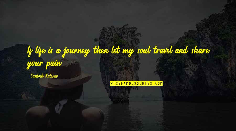 Your Pain Quotes By Santosh Kalwar: If life is a journey then let my