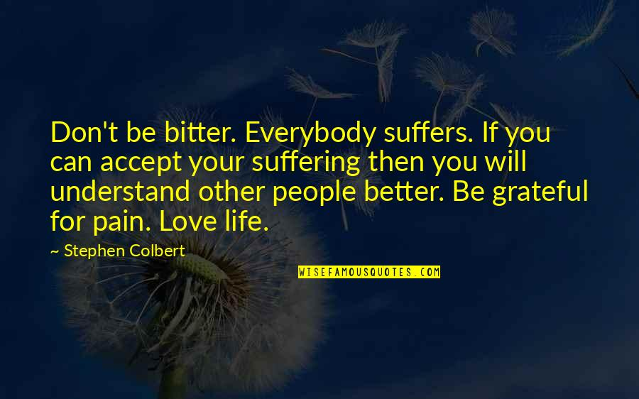 Your Pain Quotes By Stephen Colbert: Don't be bitter. Everybody suffers. If you can