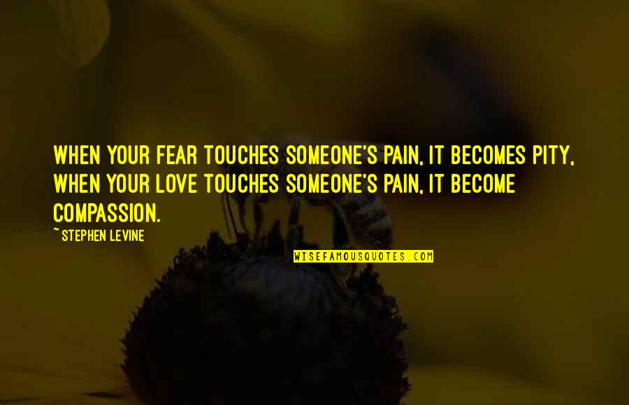 Your Pain Quotes By Stephen Levine: When your fear touches someone's pain, it becomes