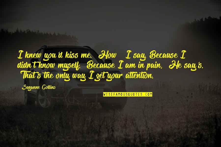 """Your Pain Quotes By Suzanne Collins: I knew you'd kiss me.""""""""How?"""" I say. Because"""