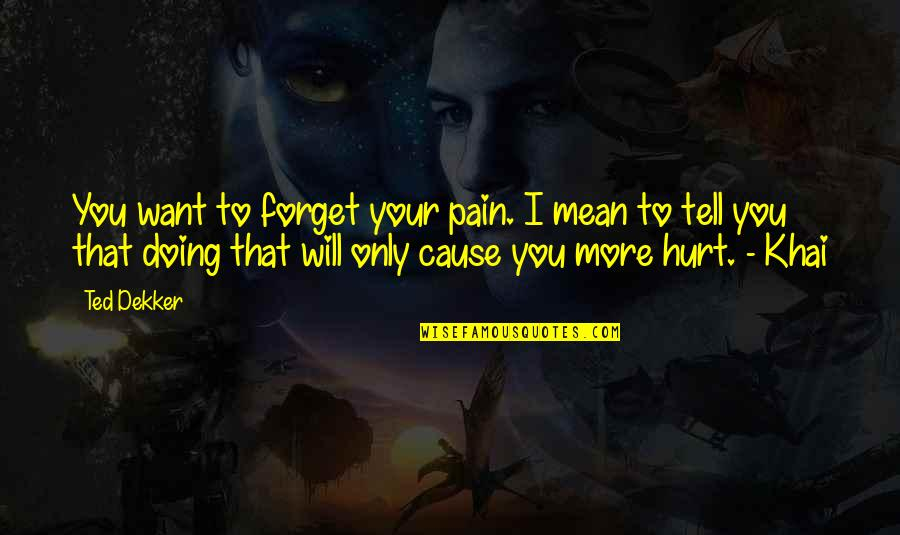 Your Pain Quotes By Ted Dekker: You want to forget your pain. I mean