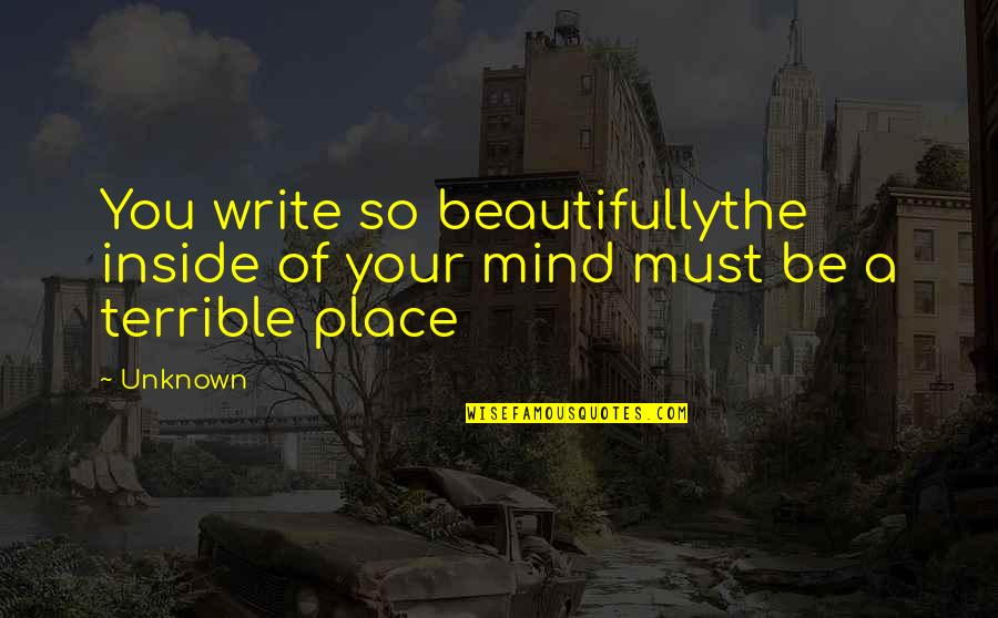 Your Pain Quotes By Unknown: You write so beautifullythe inside of your mind