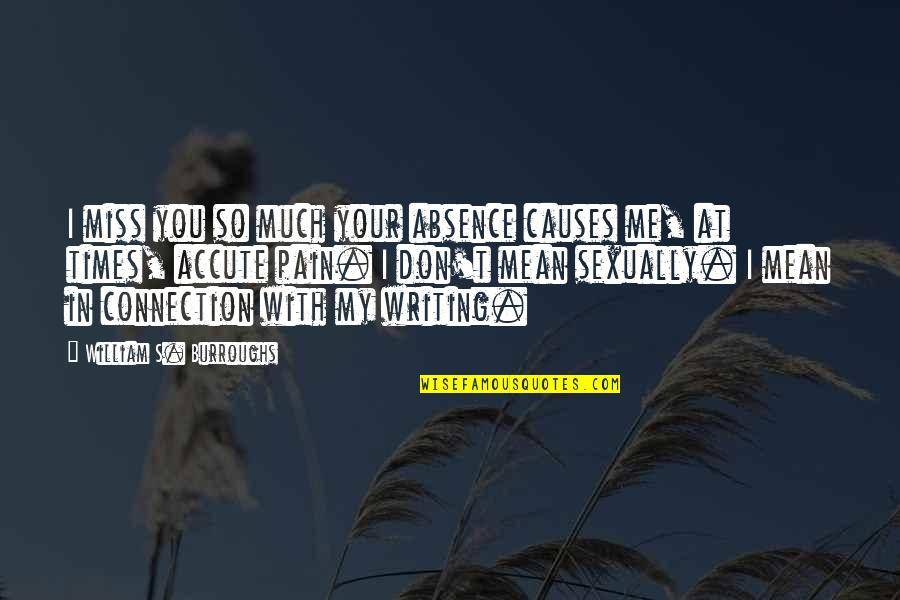 Your Pain Quotes By William S. Burroughs: I miss you so much your absence causes
