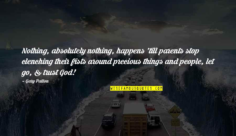Your Parents Not Trusting You Quotes By Gary Patton: Nothing, absolutely nothing, happens 'till parents stop clenching