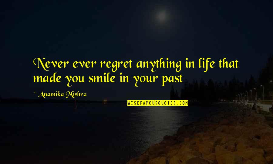 Your Past Life Quotes By Anamika Mishra: Never ever regret anything in life that made
