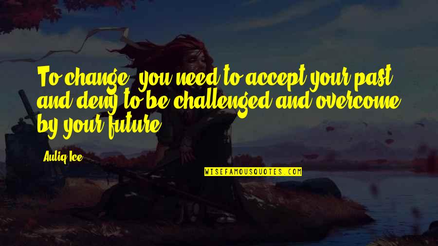 Your Past Life Quotes By Auliq Ice: To change, you need to accept your past