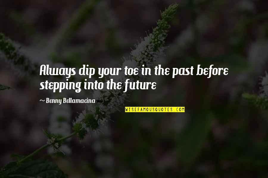 Your Past Life Quotes By Benny Bellamacina: Always dip your toe in the past before