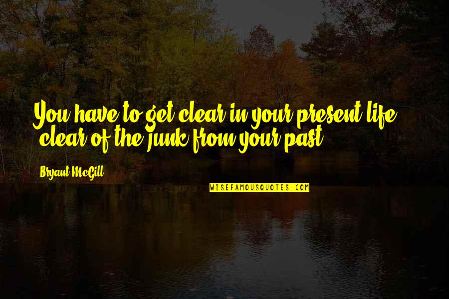 Your Past Life Quotes By Bryant McGill: You have to get clear in your present