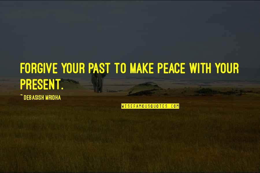 Your Past Life Quotes By Debasish Mridha: Forgive your past to make peace with your