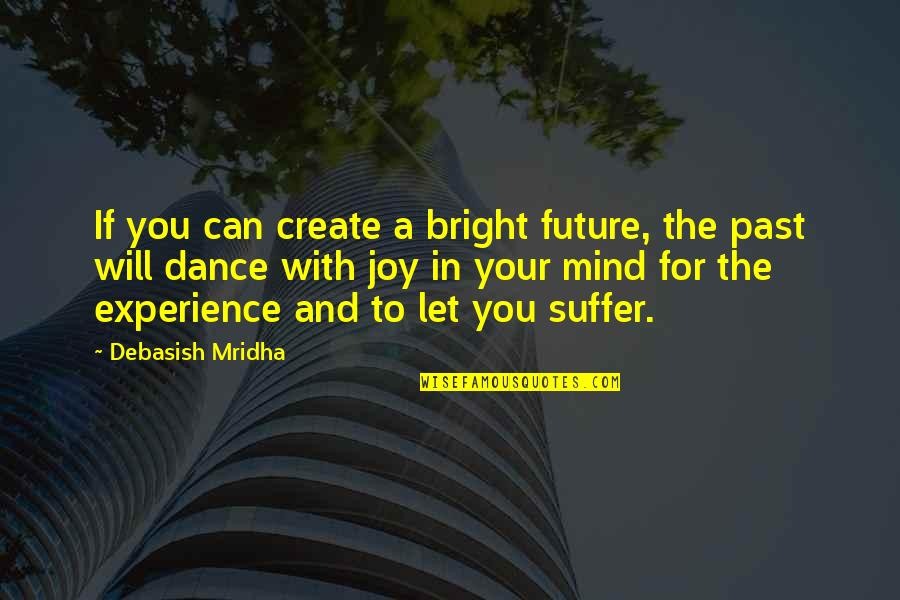 Your Past Life Quotes By Debasish Mridha: If you can create a bright future, the