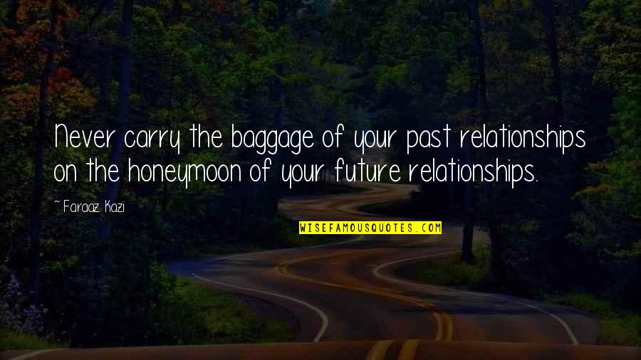 Your Past Life Quotes By Faraaz Kazi: Never carry the baggage of your past relationships