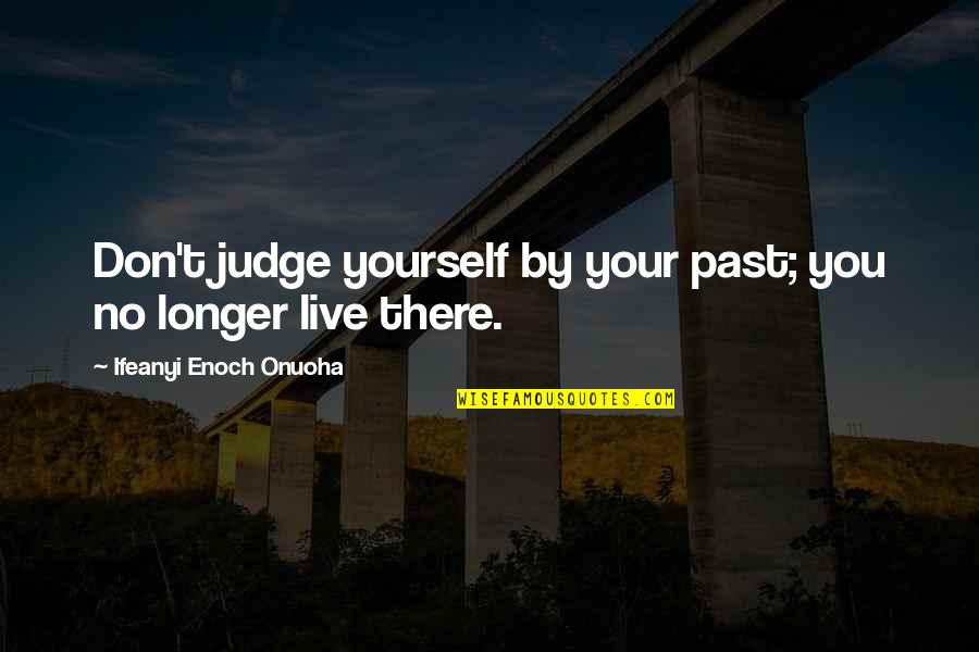 Your Past Life Quotes By Ifeanyi Enoch Onuoha: Don't judge yourself by your past; you no