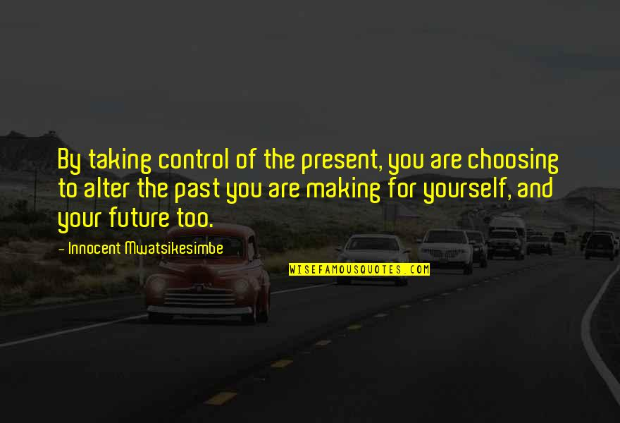 Your Past Life Quotes By Innocent Mwatsikesimbe: By taking control of the present, you are