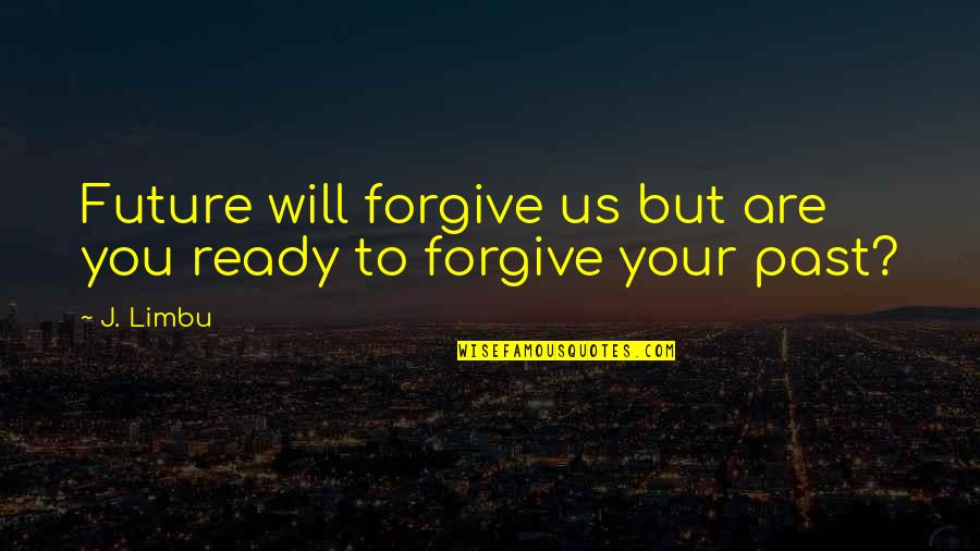 Your Past Life Quotes By J. Limbu: Future will forgive us but are you ready