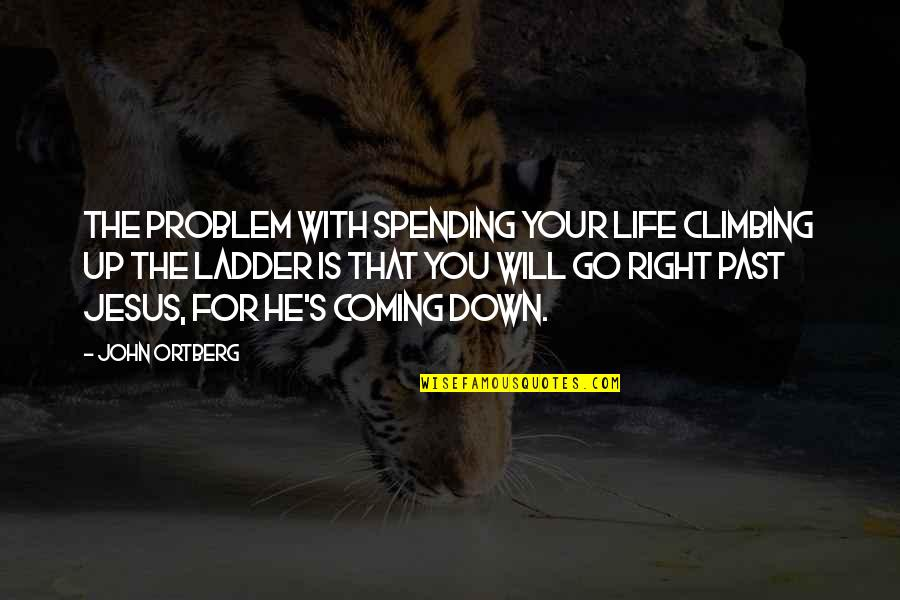 Your Past Life Quotes By John Ortberg: The problem with spending your life climbing up