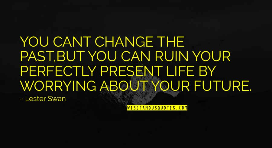 Your Past Life Quotes By Lester Swan: YOU CANT CHANGE THE PAST,BUT YOU CAN RUIN