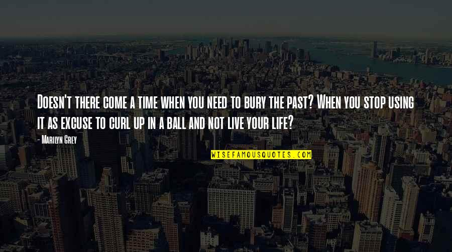 Your Past Life Quotes By Marilyn Grey: Doesn't there come a time when you need