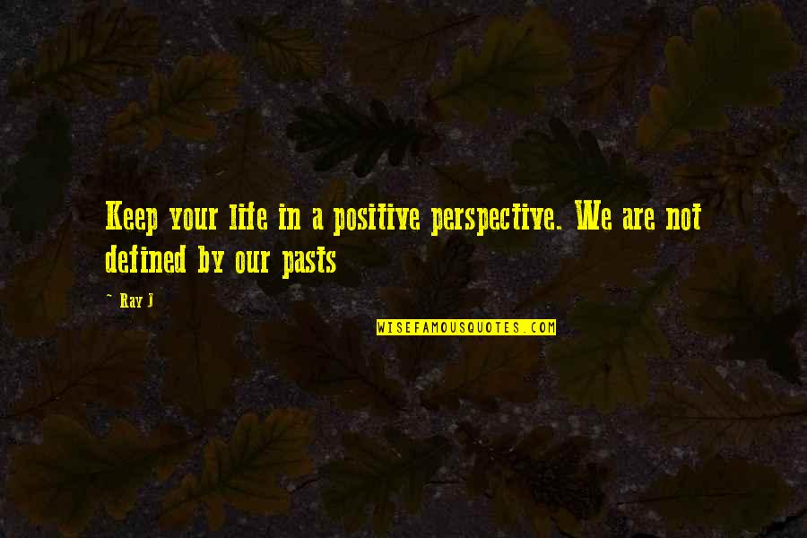 Your Past Life Quotes By Ray J: Keep your life in a positive perspective. We