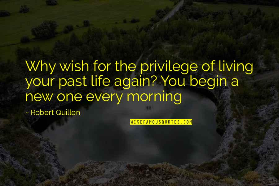 Your Past Life Quotes By Robert Quillen: Why wish for the privilege of living your