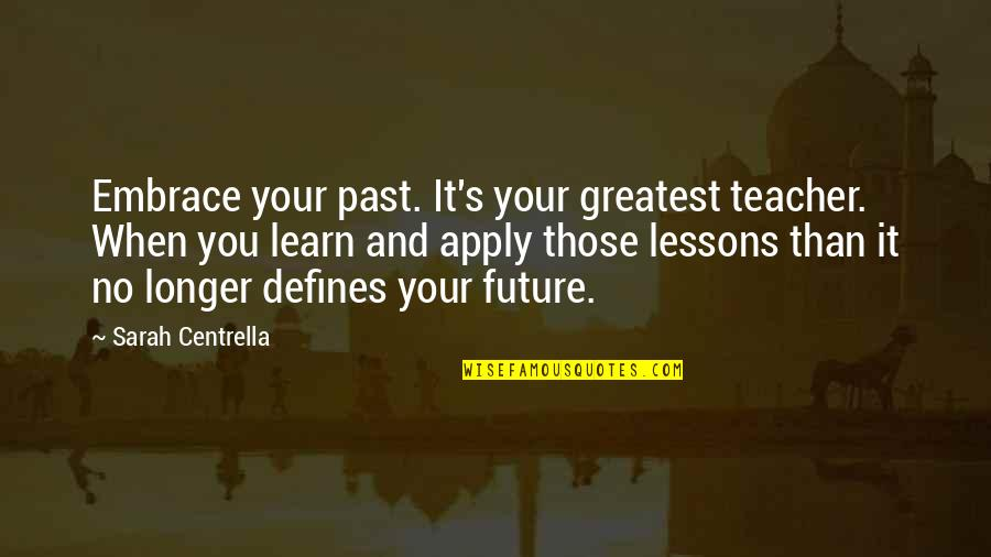 Your Past Life Quotes By Sarah Centrella: Embrace your past. It's your greatest teacher. When