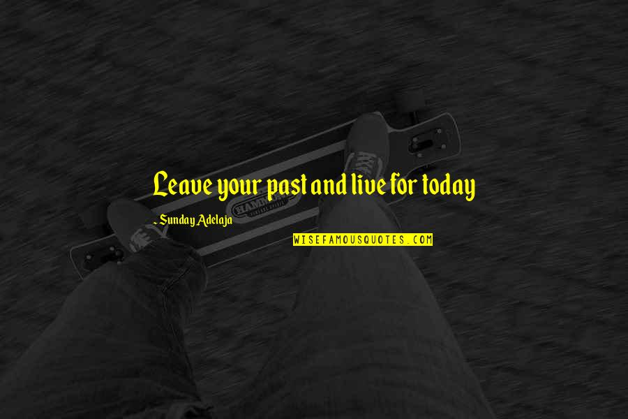 Your Past Life Quotes By Sunday Adelaja: Leave your past and live for today