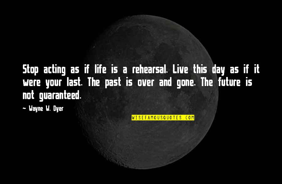 Your Past Life Quotes By Wayne W. Dyer: Stop acting as if life is a rehearsal.