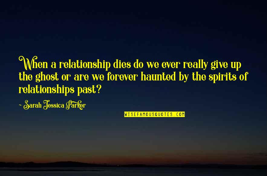Your Past Relationship Quotes By Sarah Jessica Parker: When a relationship dies do we ever really