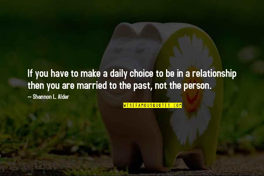 Your Past Relationship Quotes By Shannon L. Alder: If you have to make a daily choice