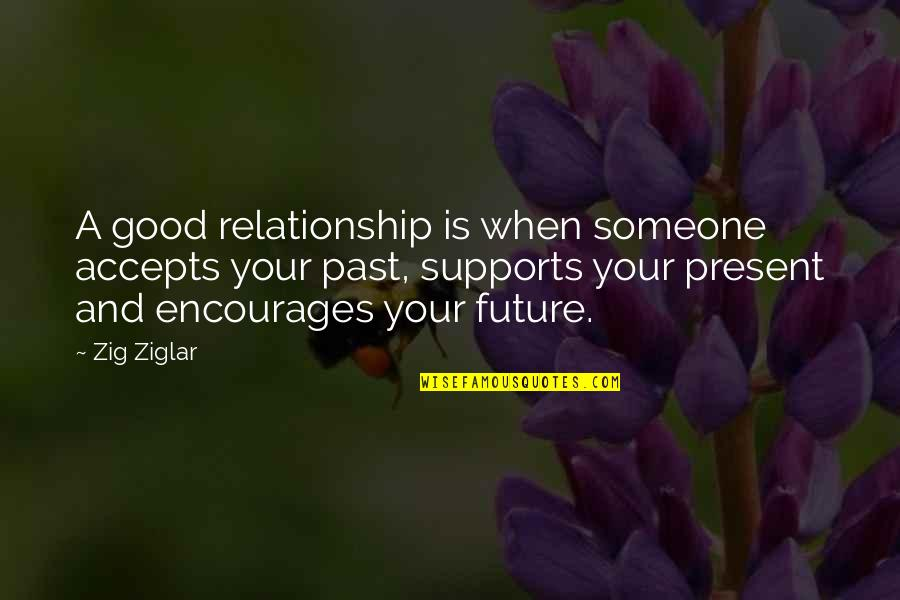 Your Past Relationship Quotes By Zig Ziglar: A good relationship is when someone accepts your