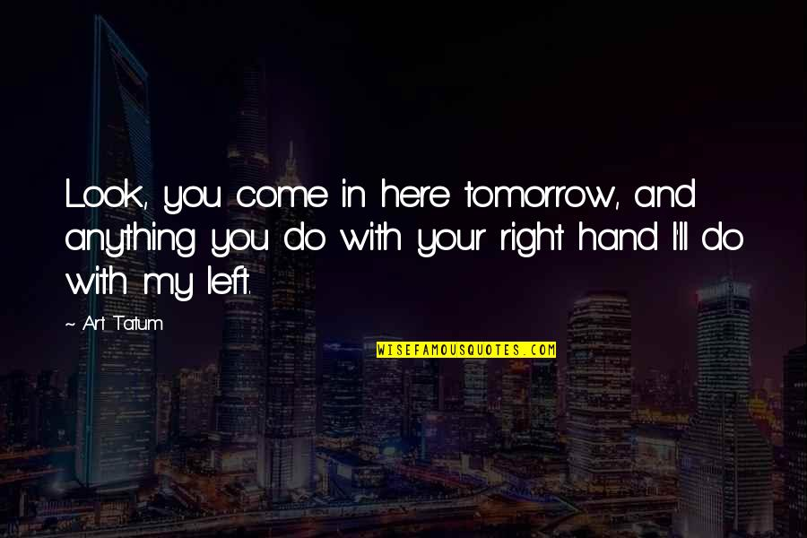 Your Right Hand Quotes By Art Tatum: Look, you come in here tomorrow, and anything