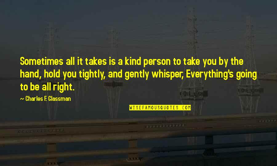 Your Right Hand Quotes By Charles F. Glassman: Sometimes all it takes is a kind person