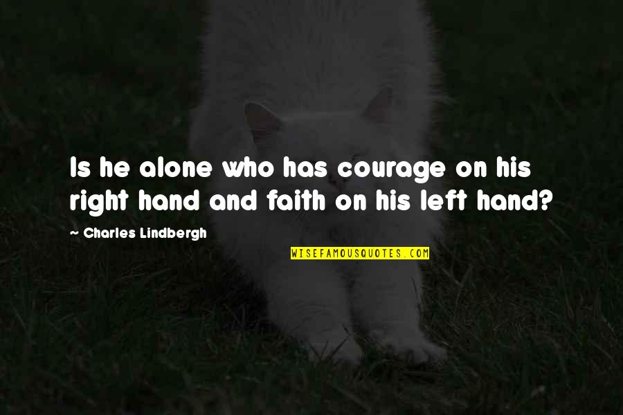 Your Right Hand Quotes By Charles Lindbergh: Is he alone who has courage on his