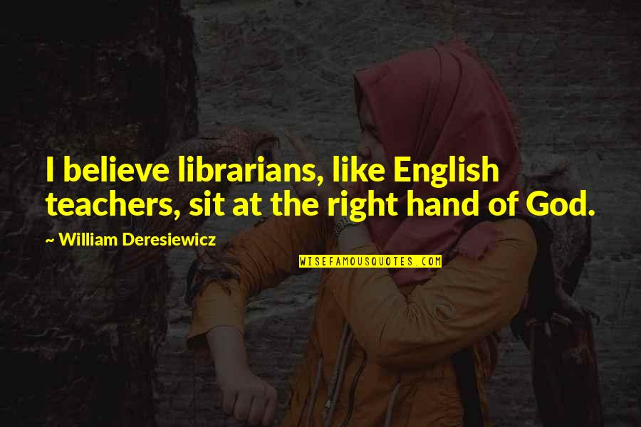 Your Right Hand Quotes By William Deresiewicz: I believe librarians, like English teachers, sit at