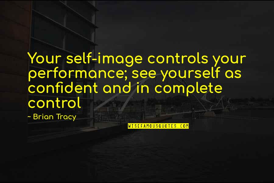 Your Self Image Quotes By Brian Tracy: Your self-image controls your performance; see yourself as