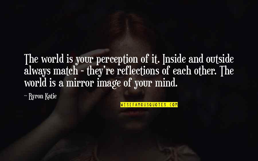 Your Self Image Quotes By Byron Katie: The world is your perception of it. Inside