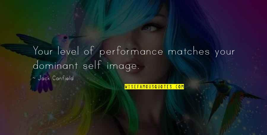 Your Self Image Quotes By Jack Canfield: Your level of performance matches your dominant self