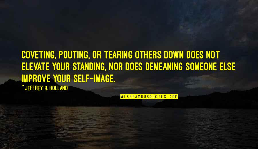 Your Self Image Quotes By Jeffrey R. Holland: Coveting, pouting, or tearing others down does not