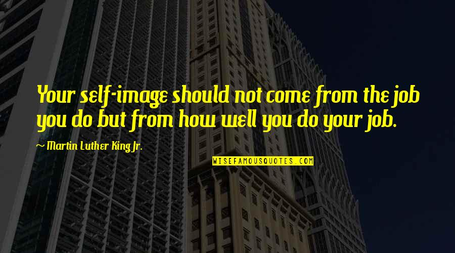 Your Self Image Quotes By Martin Luther King Jr.: Your self-image should not come from the job