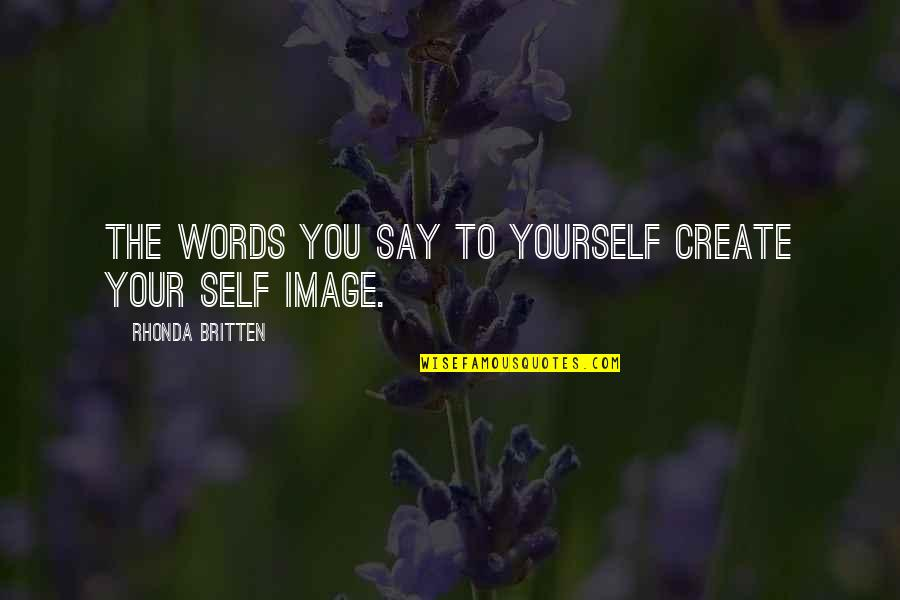 Your Self Image Quotes By Rhonda Britten: The words you say to yourself create your