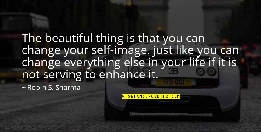 Your Self Image Quotes By Robin S. Sharma: The beautiful thing is that you can change