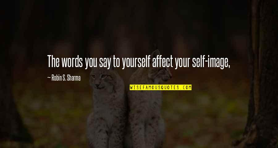 Your Self Image Quotes By Robin S. Sharma: The words you say to yourself affect your