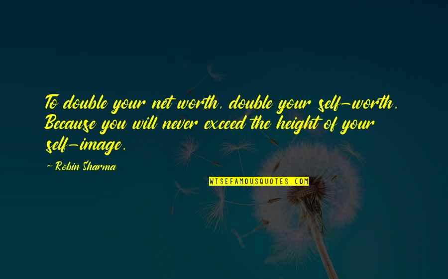 Your Self Image Quotes By Robin Sharma: To double your net worth, double your self-worth.