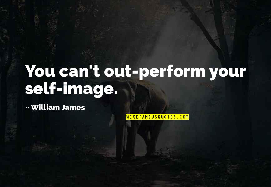 Your Self Image Quotes By William James: You can't out-perform your self-image.